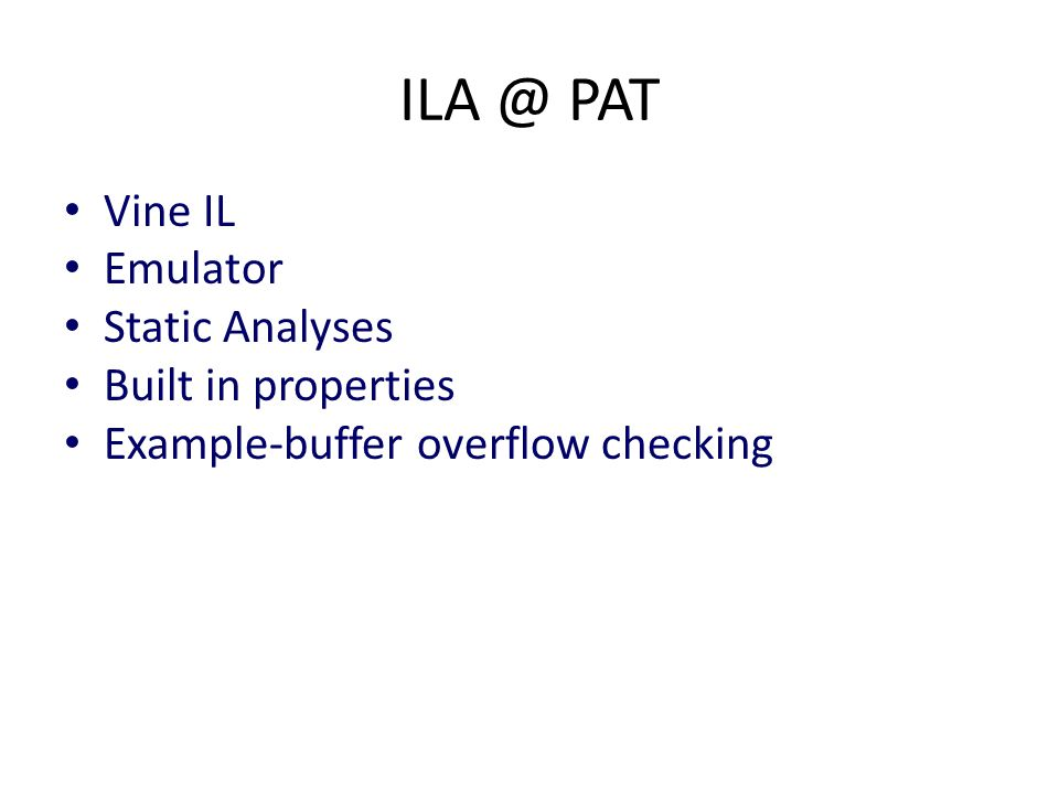 ILA @ PAT Vine IL Emulator Static Analyses Built in properties Example-buffer overflow checking
