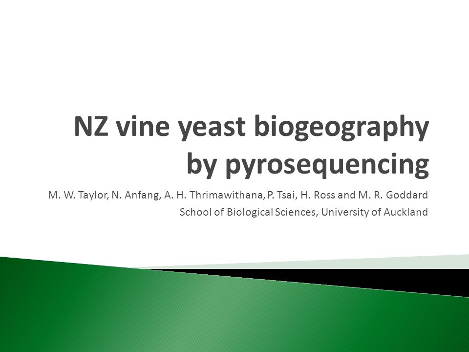 NZ vine yeast biogeography by pyrosequencing M. W. Taylor, N. Anfang, A. H. Thrimawithana, P. Tsai, H. Ross and M. R. Goddard School of Biological Sci
