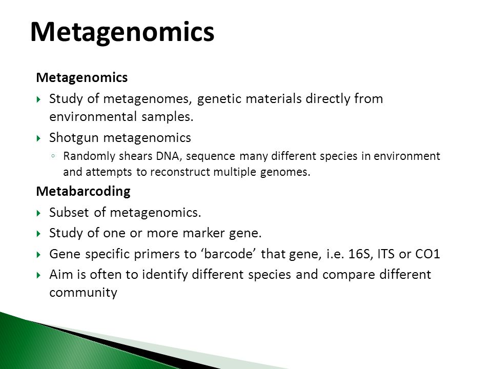 Metagenomics  Study of metagenomes, genetic materials directly from environmental samples.  Shotgun metagenomics ◦ Randomly shears DNA, sequence man