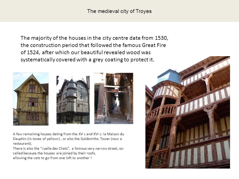 The medieval city of Troyes The majority of the houses in the city centre date from 1530, the construction period that followed the famous Great Fire of 1524, after which our beautiful revealed wood was systematically covered with a grey coating to protect it.