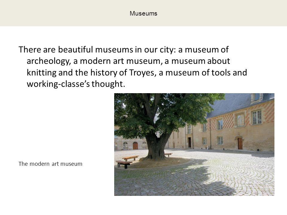 There are beautiful museums in our city: a museum of archeology, a modern art museum, a museum about knitting and the history of Troyes, a museum of tools and working-classe's thought.
