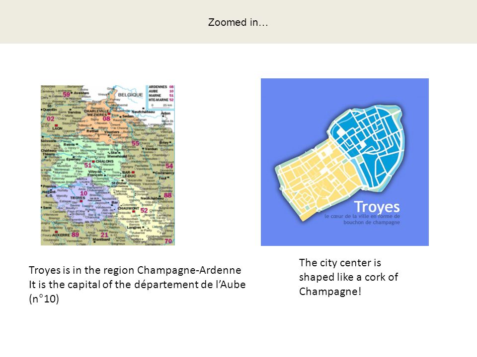 Troyes is in the region Champagne-Ardenne It is the capital of the département de l'Aube (n°10) The city center is shaped like a cork of Champagne.