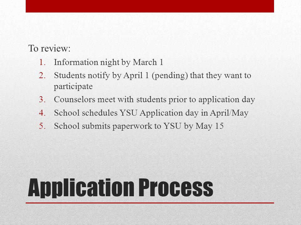 Application Process To review: 1.Information night by March 1 2.Students notify by April 1 (pending) that they want to participate 3.Counselors meet with students prior to application day 4.School schedules YSU Application day in April/May 5.School submits paperwork to YSU by May 15