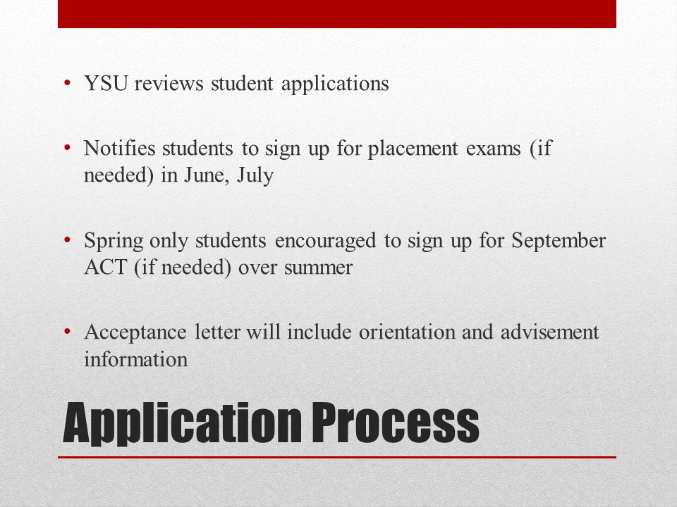 Application Process YSU reviews student applications Notifies students to sign up for placement exams (if needed) in June, July Spring only students encouraged to sign up for September ACT (if needed) over summer Acceptance letter will include orientation and advisement information