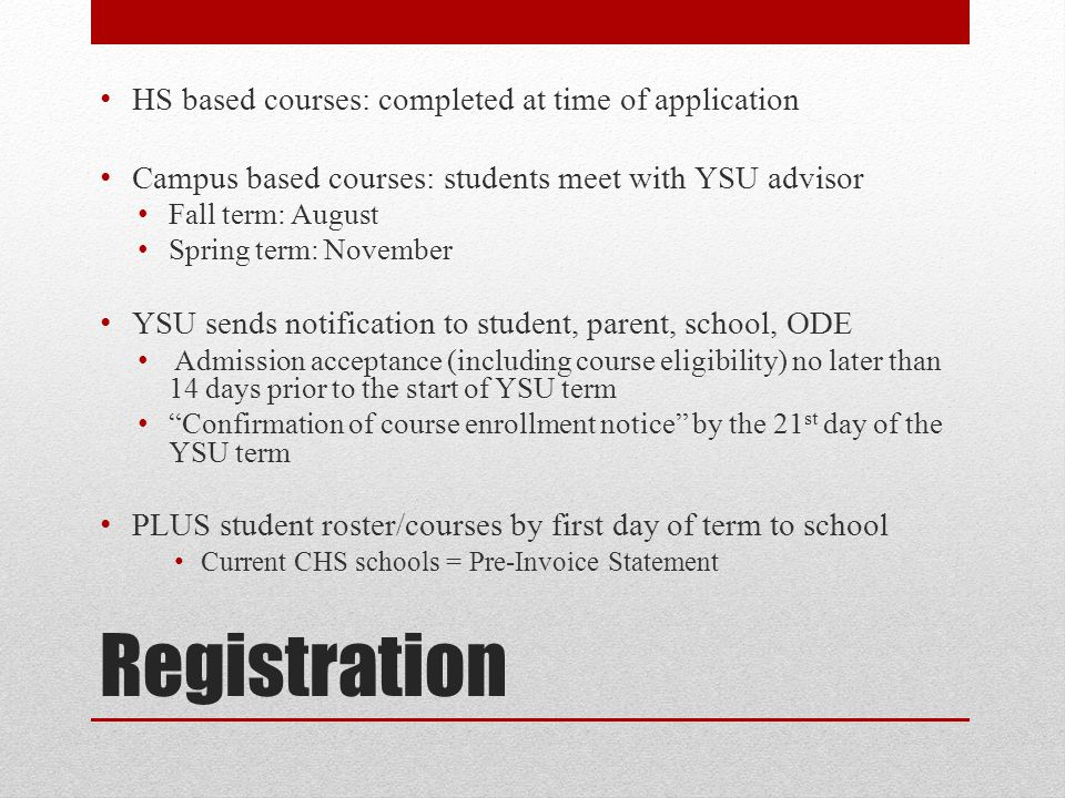 Registration HS based courses: completed at time of application Campus based courses: students meet with YSU advisor Fall term: August Spring term: November YSU sends notification to student, parent, school, ODE Admission acceptance (including course eligibility) no later than 14 days prior to the start of YSU term Confirmation of course enrollment notice by the 21 st day of the YSU term PLUS student roster/courses by first day of term to school Current CHS schools = Pre-Invoice Statement
