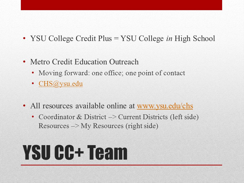 YSU CC+ Team YSU College Credit Plus = YSU College in High School Metro Credit Education Outreach Moving forward: one office; one point of contact CHS@ysu.edu All resources available online at www.ysu.edu/chswww.ysu.edu/chs Coordinator & District –> Current Districts (left side) Resources –> My Resources (right side)