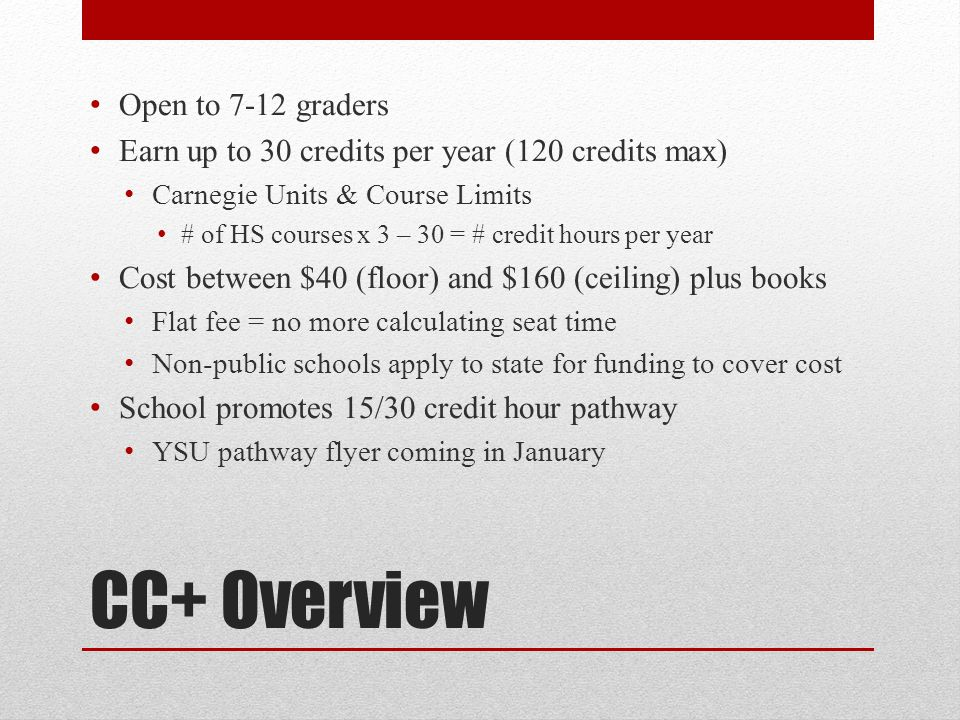 CC+ Overview Open to 7-12 graders Earn up to 30 credits per year (120 credits max) Carnegie Units & Course Limits # of HS courses x 3 – 30 = # credit hours per year Cost between $40 (floor) and $160 (ceiling) plus books Flat fee = no more calculating seat time Non-public schools apply to state for funding to cover cost School promotes 15/30 credit hour pathway YSU pathway flyer coming in January