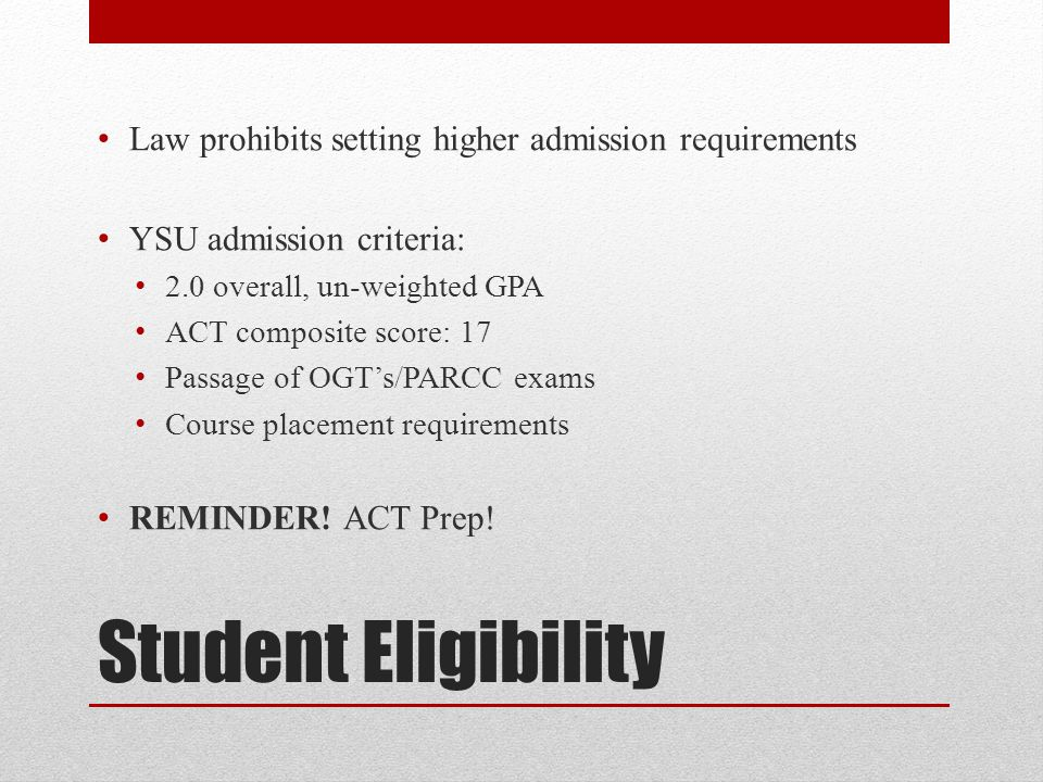 Student Eligibility Law prohibits setting higher admission requirements YSU admission criteria: 2.0 overall, un-weighted GPA ACT composite score: 17 Passage of OGT's/PARCC exams Course placement requirements REMINDER.