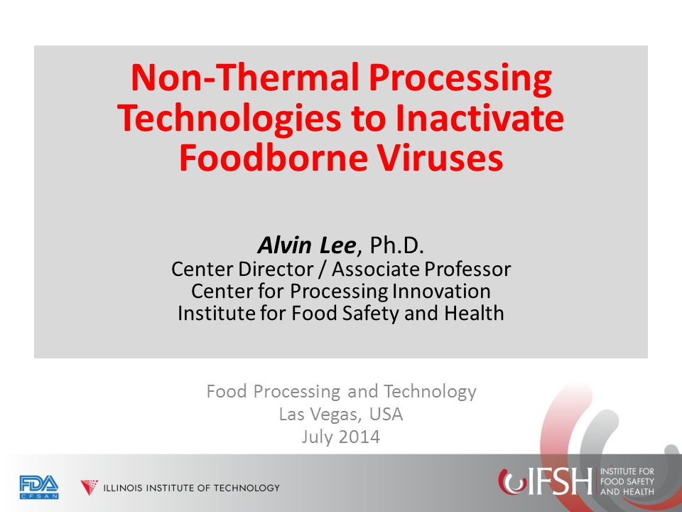 Non-Thermal Processing Technologies to Inactivate Foodborne Viruses Alvin Lee, Ph.D. Center Director / Associate Professor Center for Processing Innov