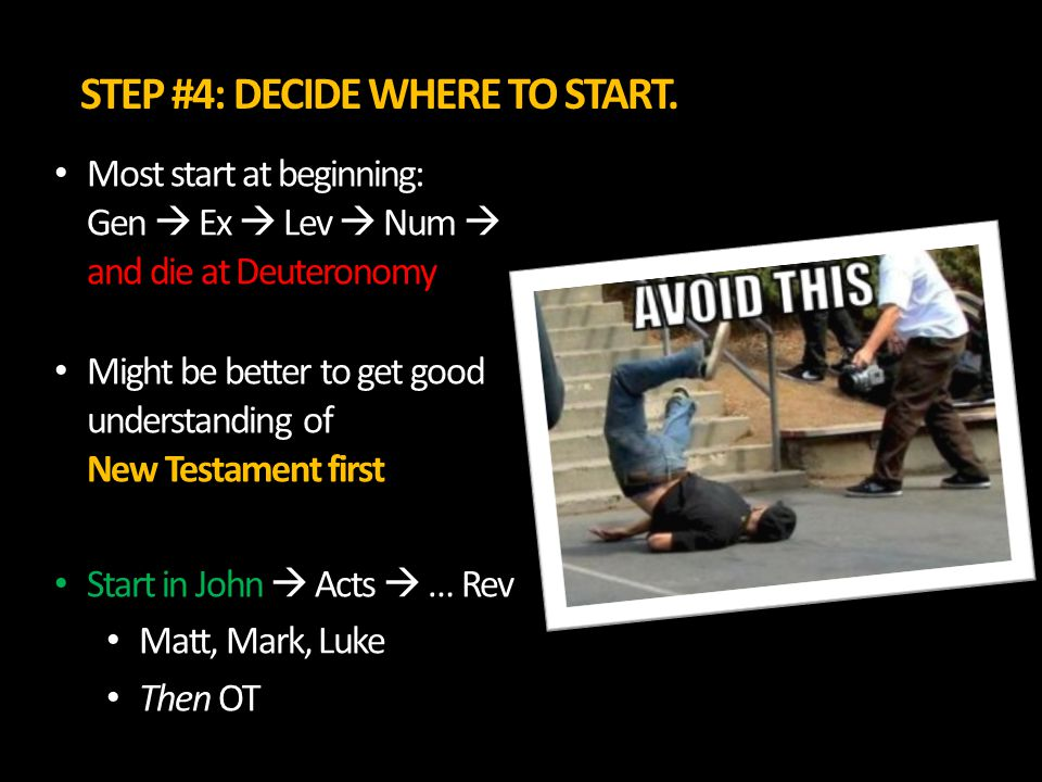 STEP #4: DECIDE WHERE TO START. Most start at beginning: Gen  Ex  Lev  Num  and die at Deuteronomy Might be better to get good understanding of Ne
