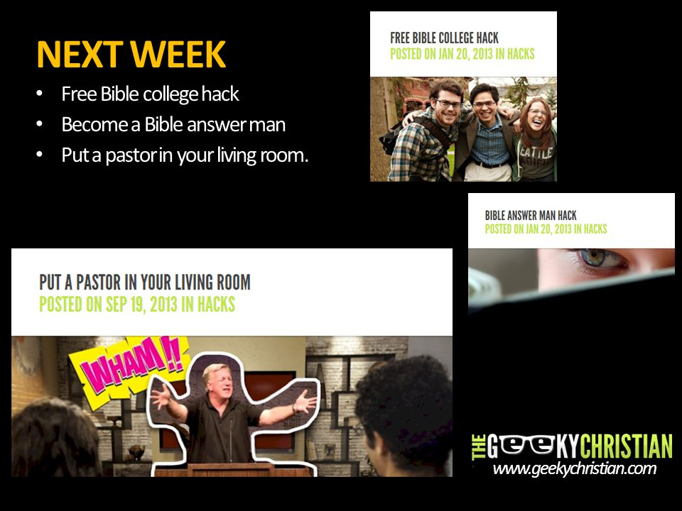 NEXT WEEK Free Bible college hack Become a Bible answer man Put a pastor in your living room. www.geekychristian.com