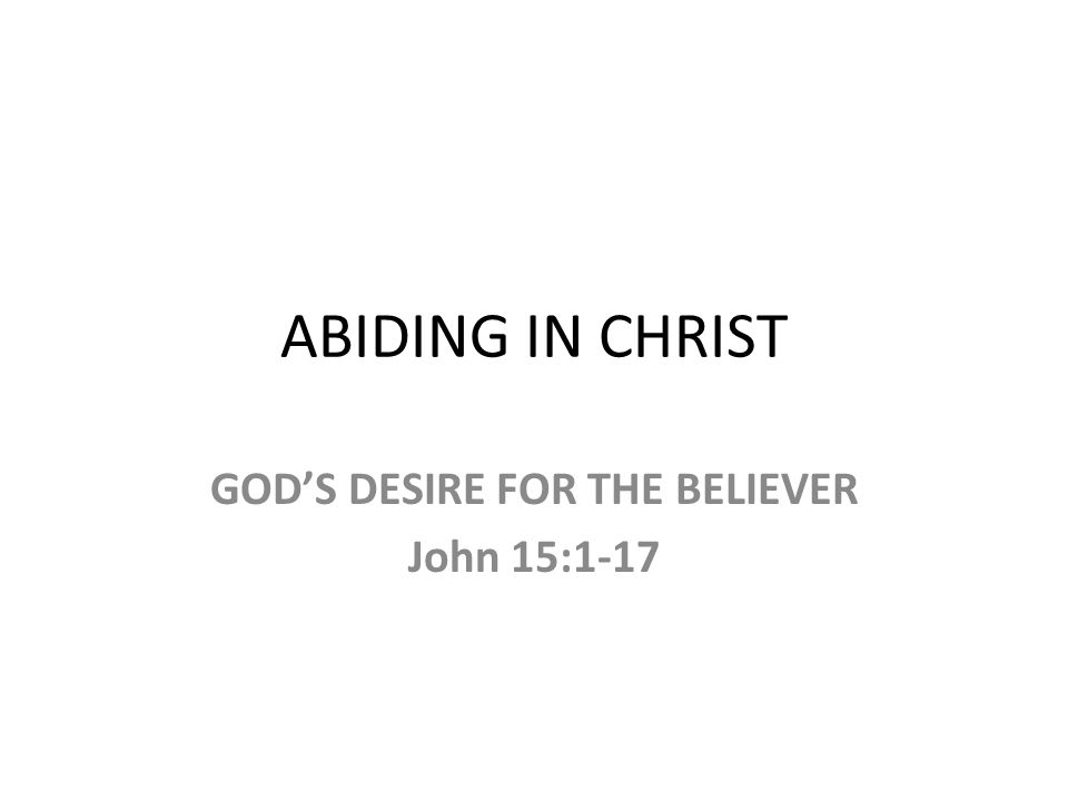 ABIDING IN CHRIST GOD'S DESIRE FOR THE BELIEVER John 15:1-17