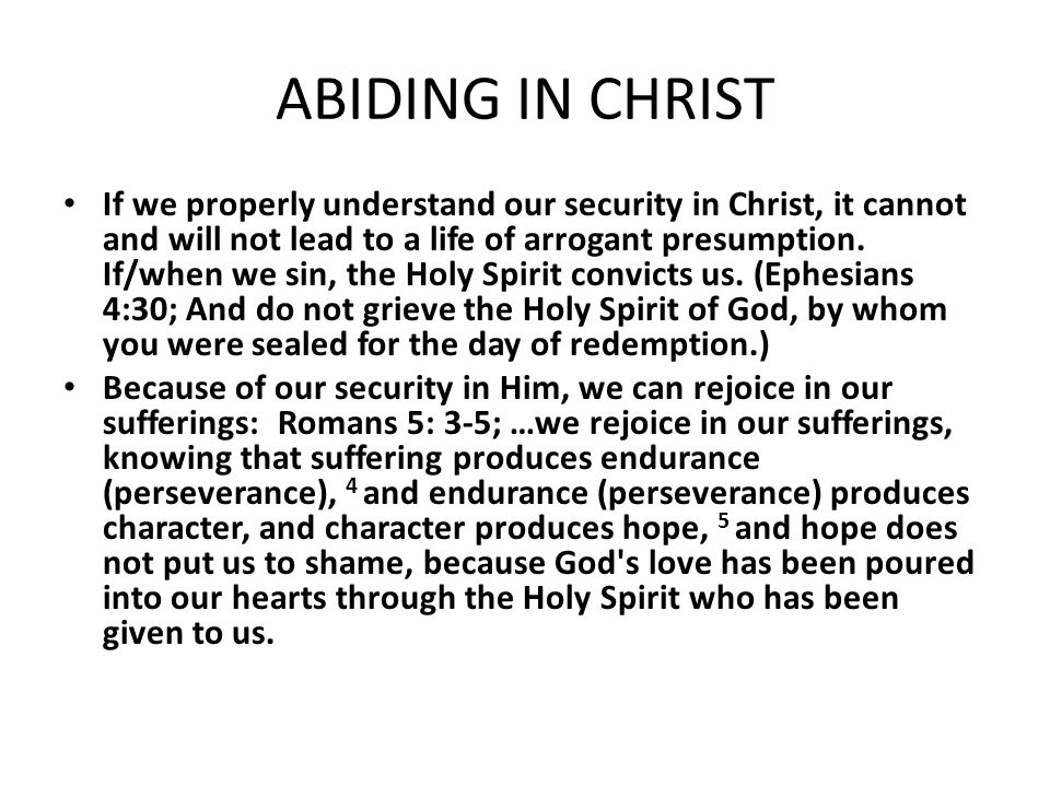 ABIDING IN CHRIST If we properly understand our security in Christ, it cannot and will not lead to a life of arrogant presumption. If/when we sin, the