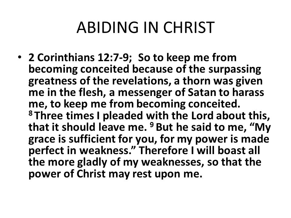 ABIDING IN CHRIST 2 Corinthians 12:7-9; So to keep me from becoming conceited because of the surpassing greatness of the revelations, a thorn was give