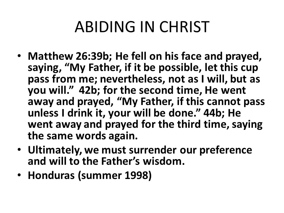 "ABIDING IN CHRIST Matthew 26:39b; He fell on his face and prayed, saying, ""My Father, if it be possible, let this cup pass from me; nevertheless, not"