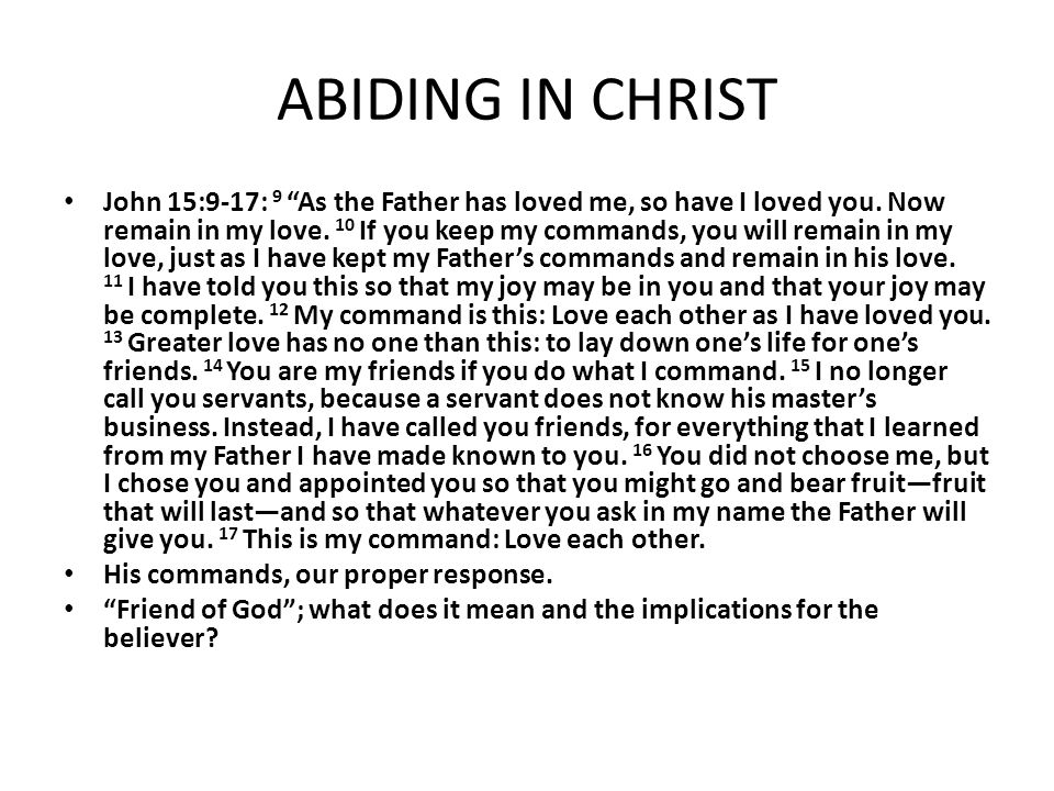"ABIDING IN CHRIST John 15:9-17: 9 ""As the Father has loved me, so have I loved you. Now remain in my love. 10 If you keep my commands, you will remain"