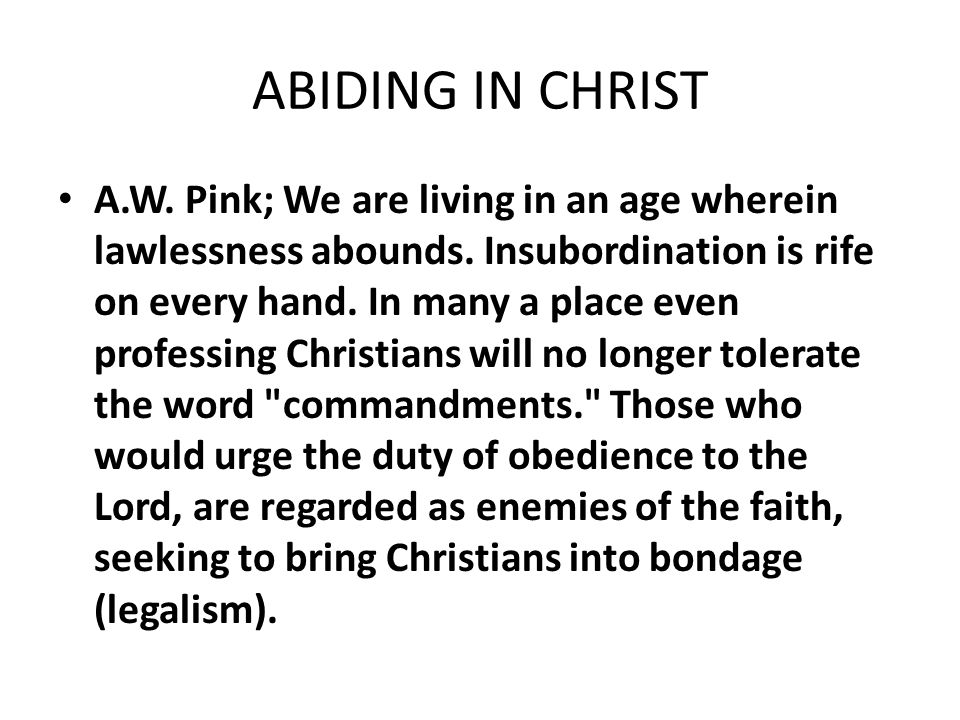ABIDING IN CHRIST A.W. Pink; We are living in an age wherein lawlessness abounds. Insubordination is rife on every hand. In many a place even professi