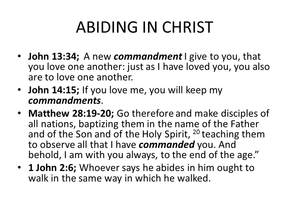 ABIDING IN CHRIST John 13:34; A new commandment I give to you, that you love one another: just as I have loved you, you also are to love one another.