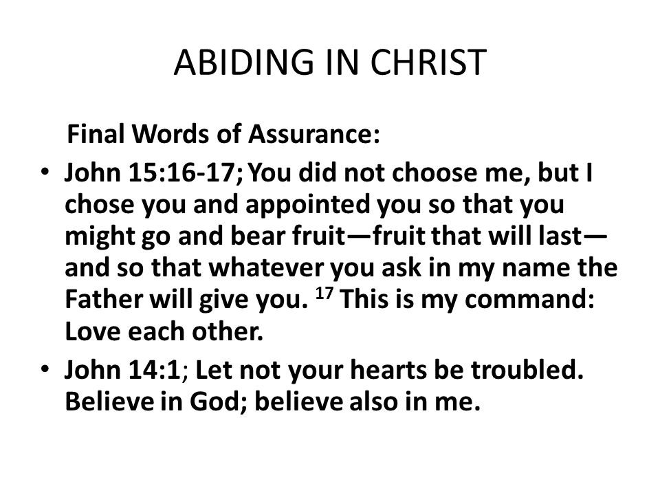ABIDING IN CHRIST Final Words of Assurance: John 15:16-17; You did not choose me, but I chose you and appointed you so that you might go and bear frui