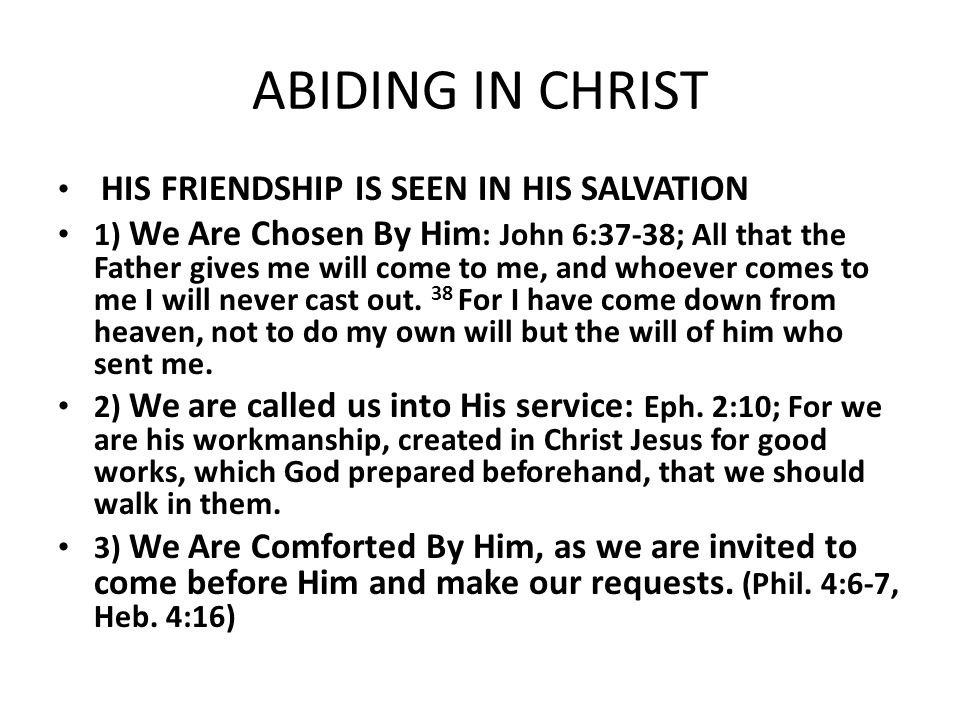 ABIDING IN CHRIST HIS FRIENDSHIP IS SEEN IN HIS SALVATION 1) We Are Chosen By Him : John 6:37-38; All that the Father gives me will come to me, and wh