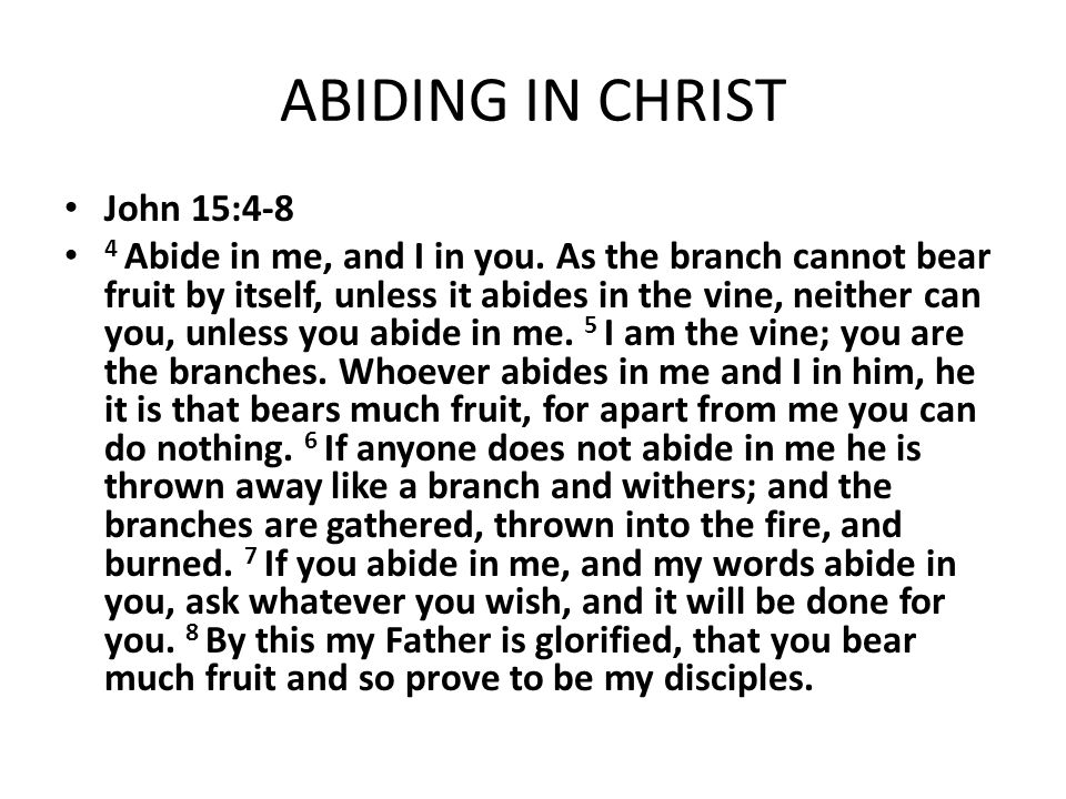 ABIDING IN CHRIST John 15:4-8 4 Abide in me, and I in you. As the branch cannot bear fruit by itself, unless it abides in the vine, neither can you, u
