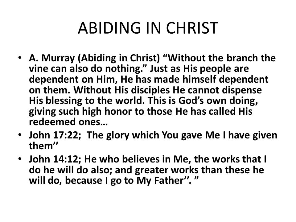 "ABIDING IN CHRIST A. Murray (Abiding in Christ) ""Without the branch the vine can also do nothing."" Just as His people are dependent on Him, He has mad"