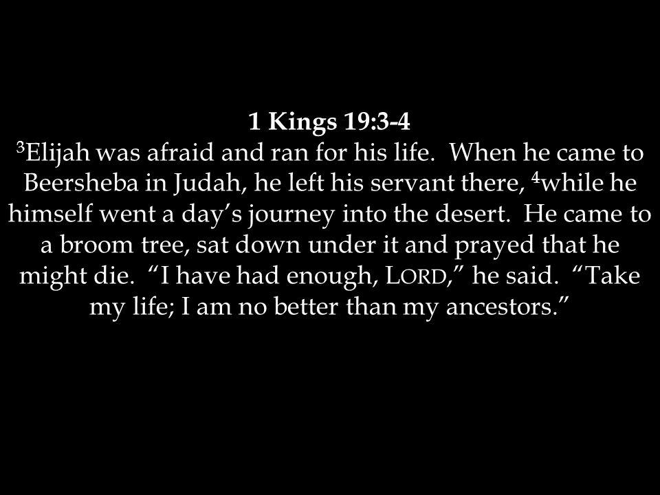 1 Kings 19:3-4 3 Elijah was afraid and ran for his life.