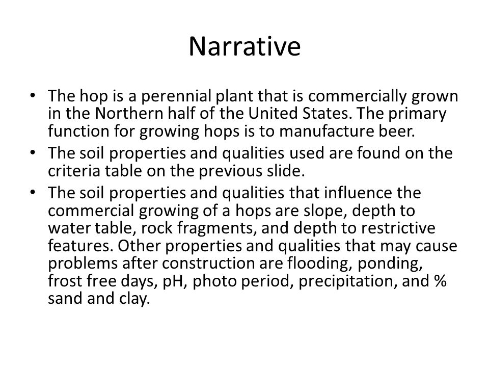 Narrative The hop is a perennial plant that is commercially grown in the Northern half of the United States. The primary function for growing hops is