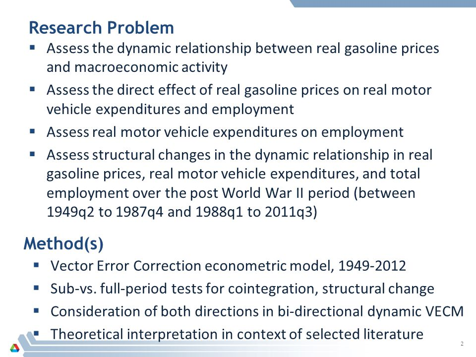 Research Problem  Assess the dynamic relationship between real gasoline prices and macroeconomic activity  Assess the direct effect of real gasoline prices on real motor vehicle expenditures and employment  Assess real motor vehicle expenditures on employment  Assess structural changes in the dynamic relationship in real gasoline prices, real motor vehicle expenditures, and total employment over the post World War II period (between 1949q2 to 1987q4 and 1988q1 to 2011q3) 2 Method(s)  Vector Error Correction econometric model, 1949-2012  Sub-vs.