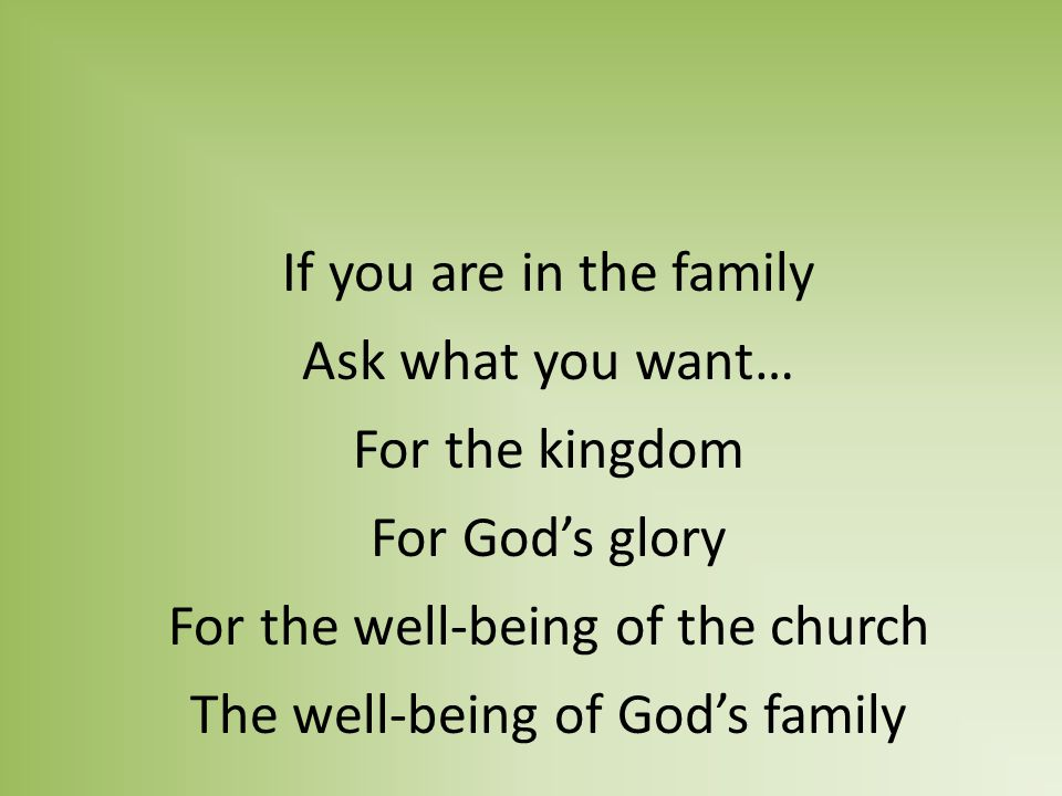 If you are in the family Ask what you want… For the kingdom For God's glory For the well-being of the church The well-being of God's family