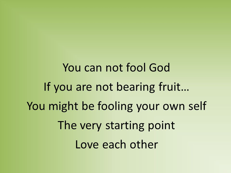 You can not fool God If you are not bearing fruit… You might be fooling your own self The very starting point Love each other