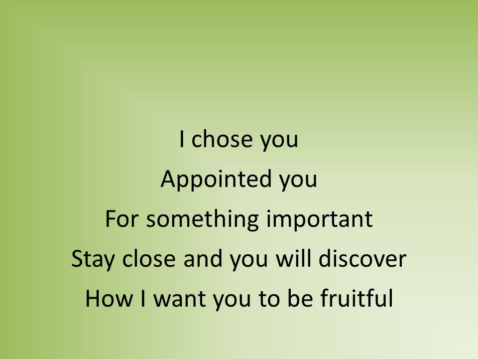 I chose you Appointed you For something important Stay close and you will discover How I want you to be fruitful