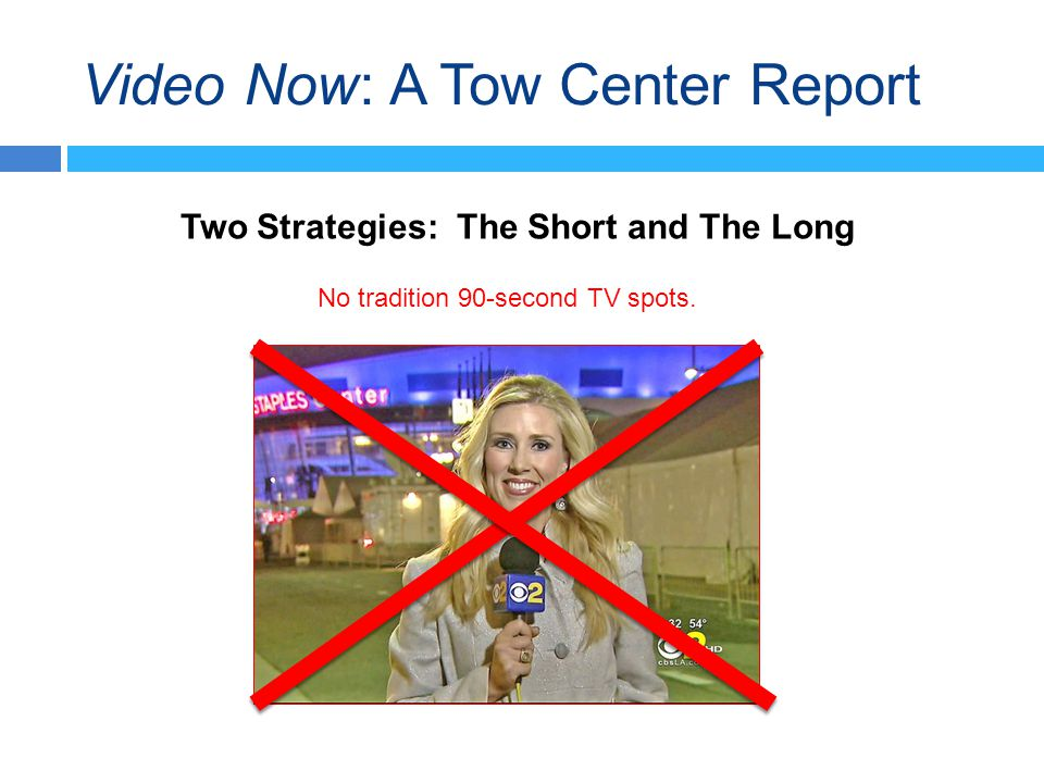 Video Now: A Tow Center Report Two Strategies: The Short and The Long No tradition 90-second TV spots.
