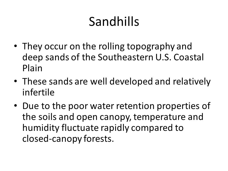 Sandhills They occur on the rolling topography and deep sands of the Southeastern U.S. Coastal Plain These sands are well developed and relatively inf