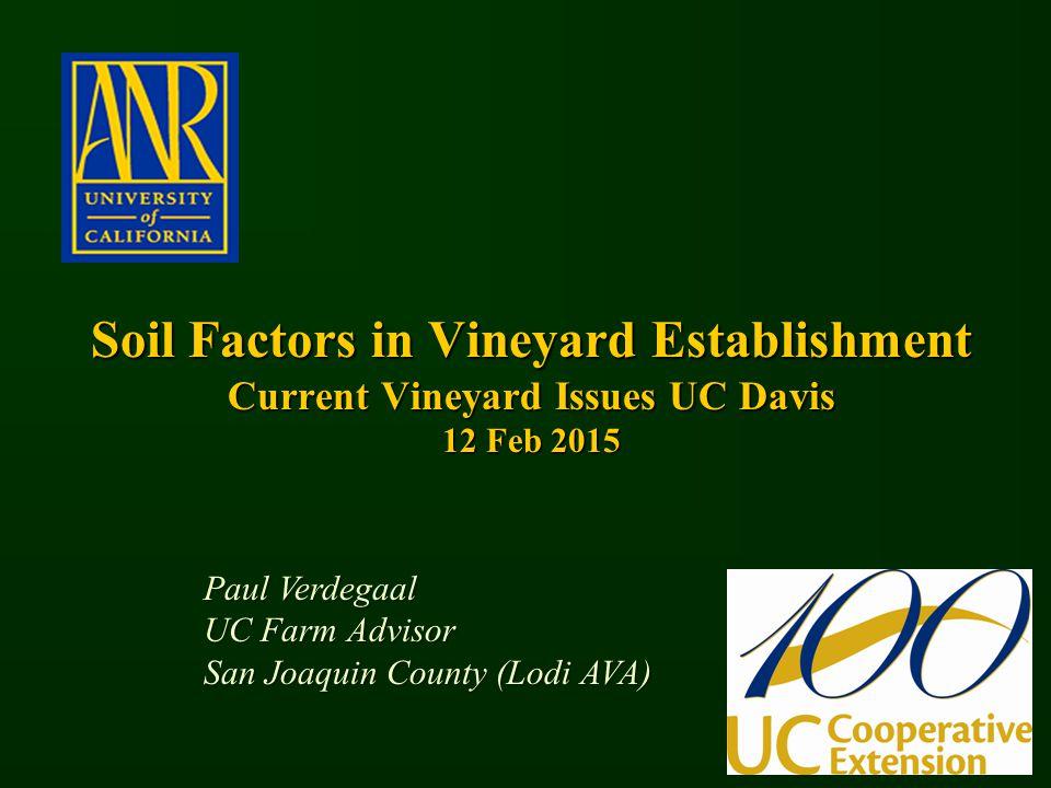 Soil Factors in Vineyard Establishment Current Vineyard Issues UC Davis 12 Feb 2015 Paul Verdegaal UC Farm Advisor San Joaquin County (Lodi AVA)
