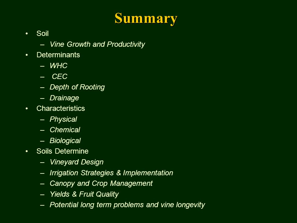 Summary Soil –Vine Growth and Productivity Determinants –WHC – CEC –Depth of Rooting –Drainage Characteristics –Physical –Chemical –Biological Soils Determine –Vineyard Design –Irrigation Strategies & Implementation –Canopy and Crop Management –Yields & Fruit Quality –Potential long term problems and vine longevity