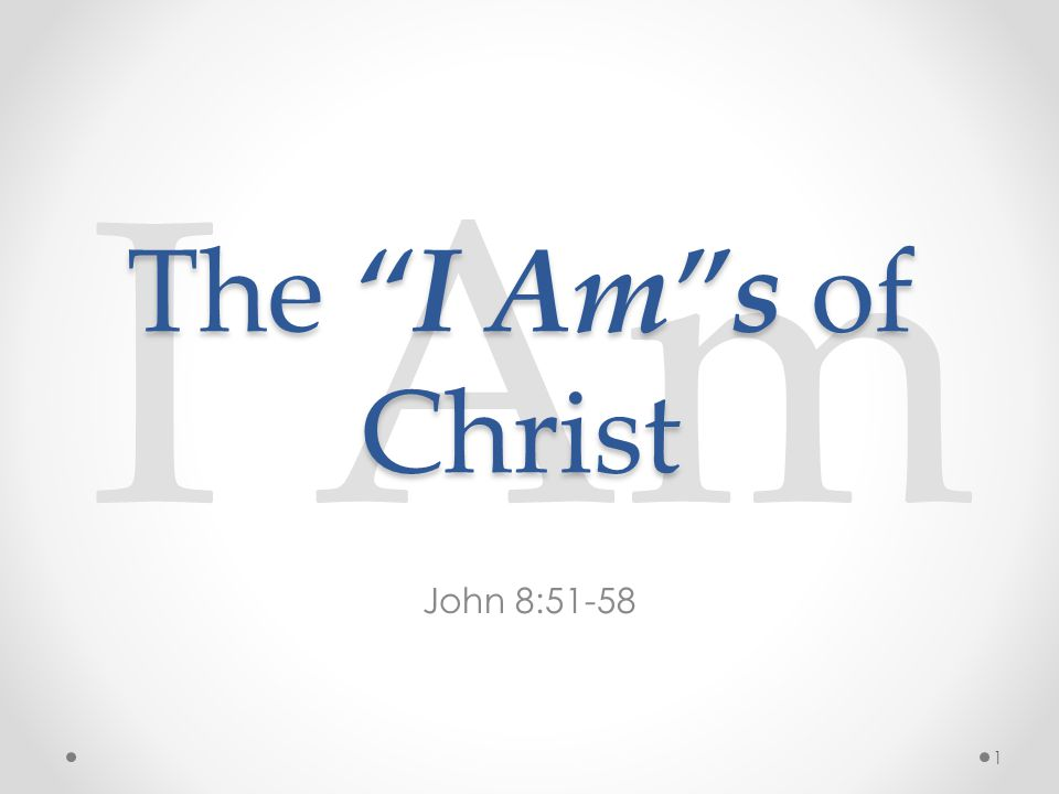 I Am John 8:51-58 The I Am s of Christ 1