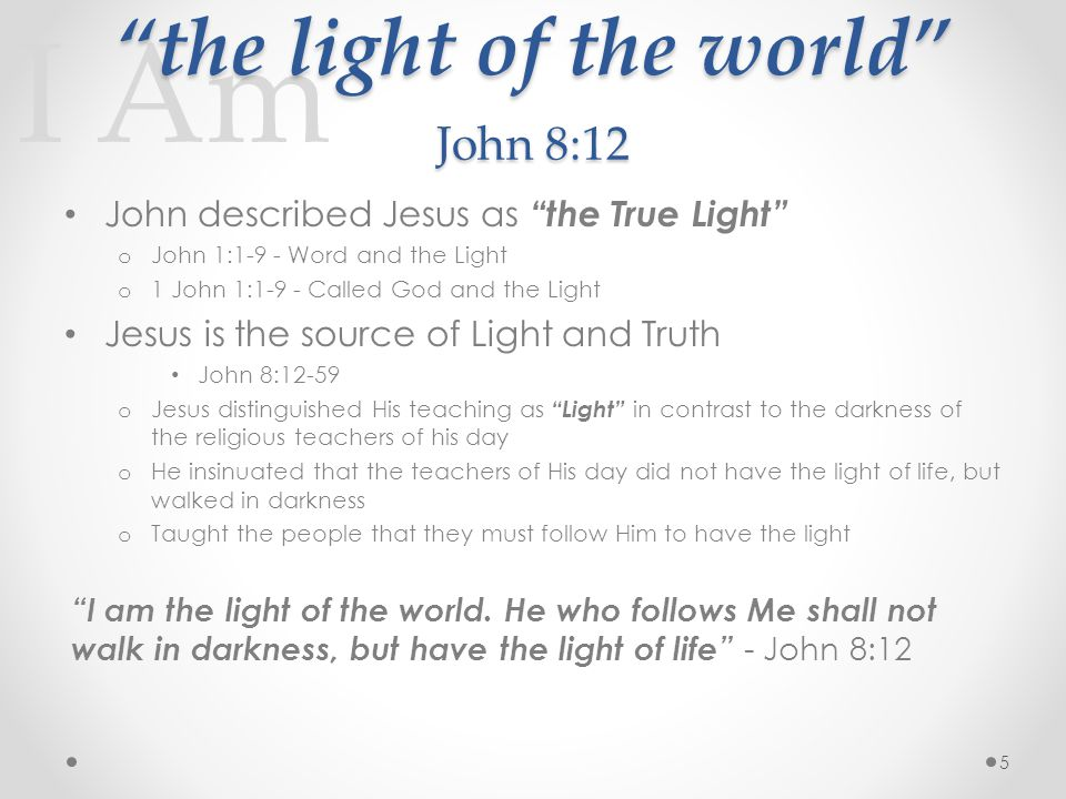 I Am the light of the world John 8:12 John described Jesus as the True Light o John 1:1-9 - Word and the Light o 1 John 1:1-9 - Called God and the Light Jesus is the source of Light and Truth John 8:12-59 o Jesus distinguished His teaching as Light in contrast to the darkness of the religious teachers of his day o He insinuated that the teachers of His day did not have the light of life, but walked in darkness o Taught the people that they must follow Him to have the light I am the light of the world.