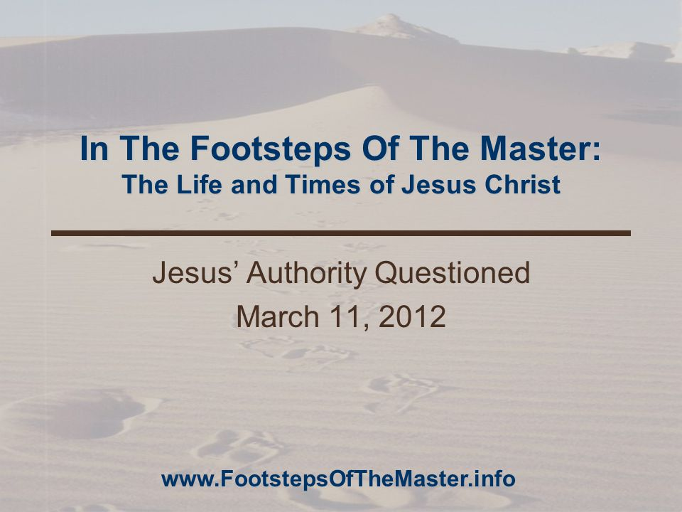 In The Footsteps Of The Master: The Life and Times of Jesus Christ Jesus' Authority Questioned March 11, 2012 www.FootstepsOfTheMaster.info