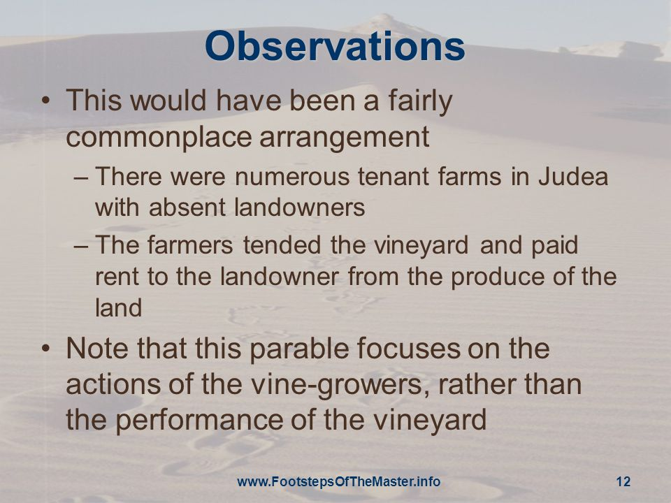 Observations This would have been a fairly commonplace arrangement –There were numerous tenant farms in Judea with absent landowners –The farmers tended the vineyard and paid rent to the landowner from the produce of the land Note that this parable focuses on the actions of the vine-growers, rather than the performance of the vineyard www.FootstepsOfTheMaster.info 12