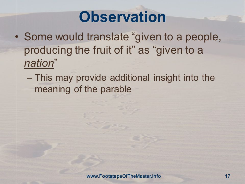 Observation Some would translate given to a people, producing the fruit of it as given to a nation –This may provide additional insight into the meaning of the parable www.FootstepsOfTheMaster.info 17