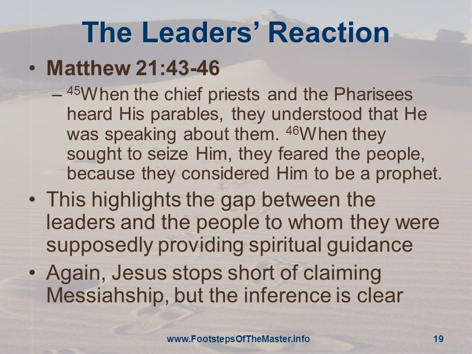 The Leaders' Reaction Matthew 21:43-46 – 45 When the chief priests and the Pharisees heard His parables, they understood that He was speaking about them.