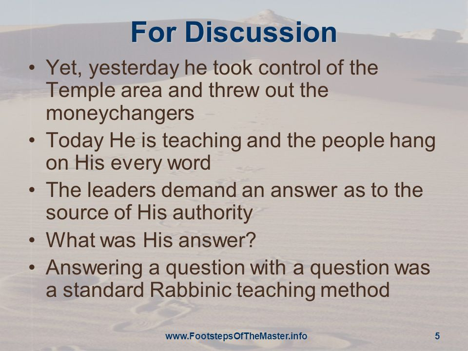 For Discussion Yet, yesterday he took control of the Temple area and threw out the moneychangers Today He is teaching and the people hang on His every word The leaders demand an answer as to the source of His authority What was His answer.