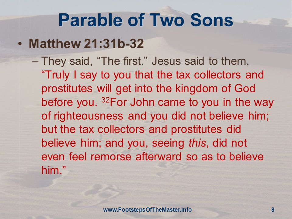 Parable of Two Sons Matthew 21:31b-32 –They said, The first. Jesus said to them, Truly I say to you that the tax collectors and prostitutes will get into the kingdom of God before you.