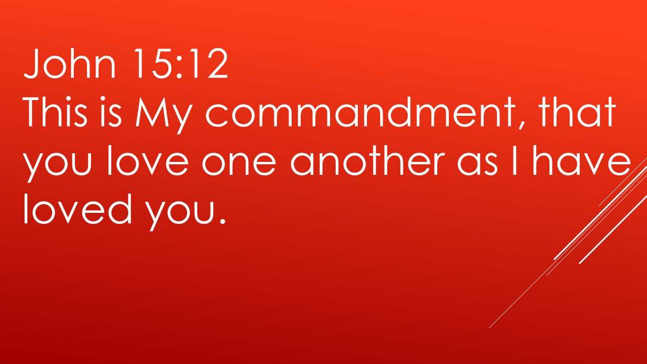 John 15:12 This is My commandment, that you love one another as I have loved you.