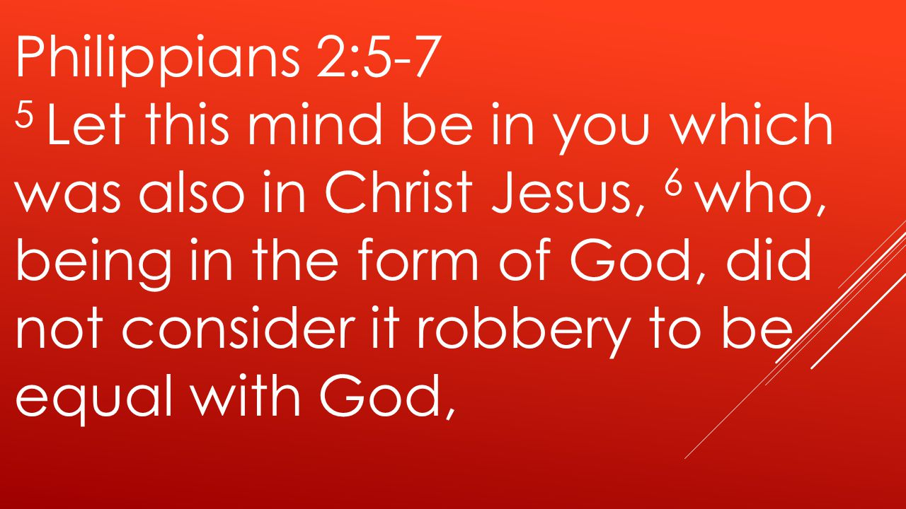 Philippians 2:5-7 5 Let this mind be in you which was also in Christ Jesus, 6 who, being in the form of God, did not consider it robbery to be equal with God,