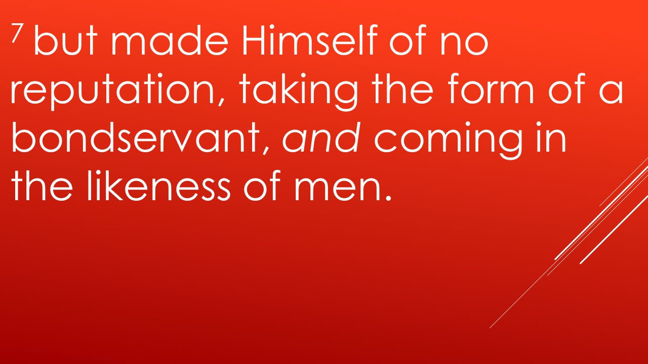 7 but made Himself of no reputation, taking the form of a bondservant, and coming in the likeness of men.