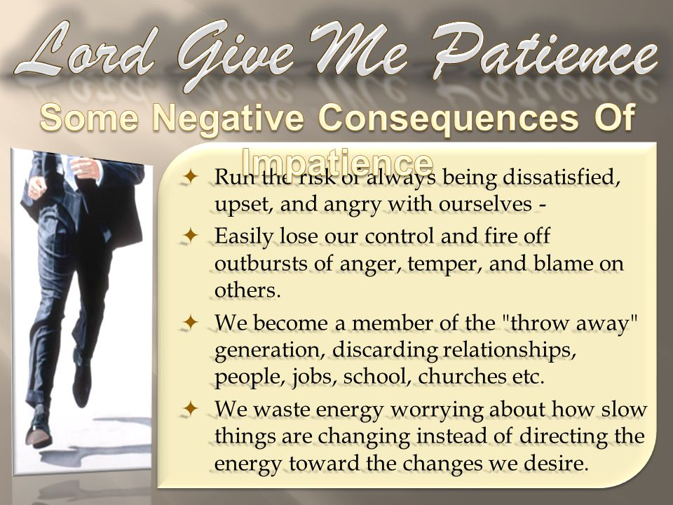  Run the risk of always being dissatisfied, upset, and angry with ourselves -  Easily lose our control and fire off outbursts of anger, temper, and blame on others.