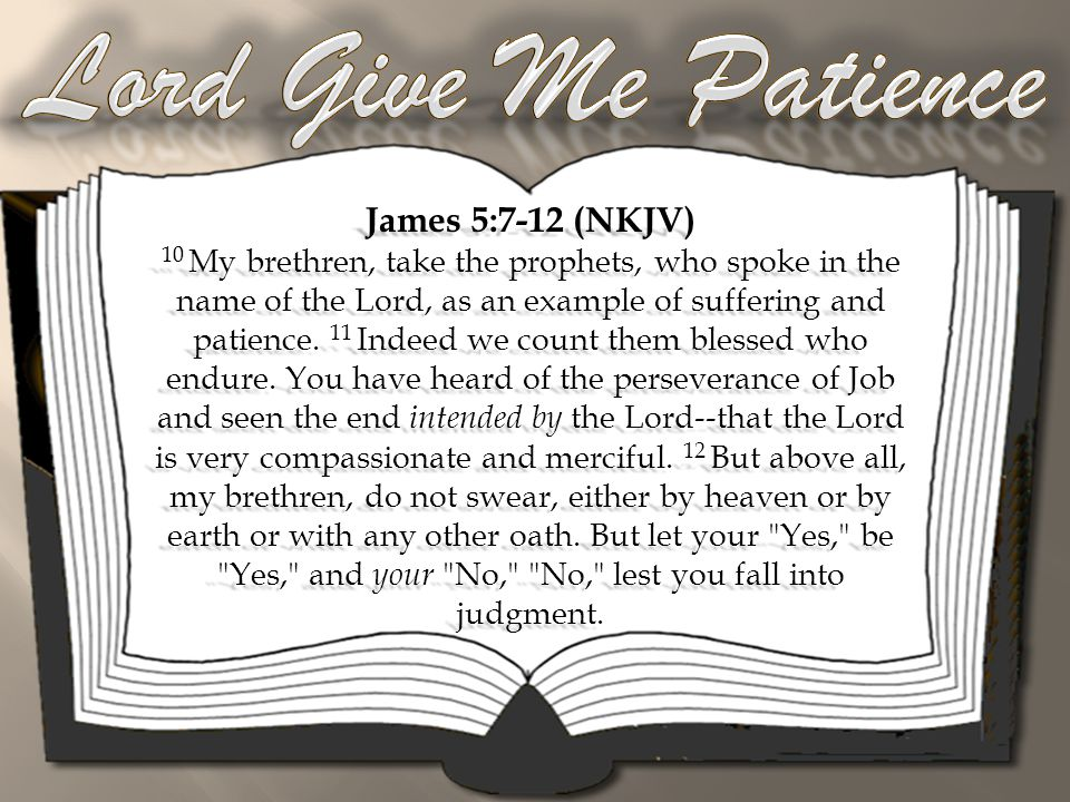 James 5:7-12 (NKJV) 10 My brethren, take the prophets, who spoke in the name of the Lord, as an example of suffering and patience.