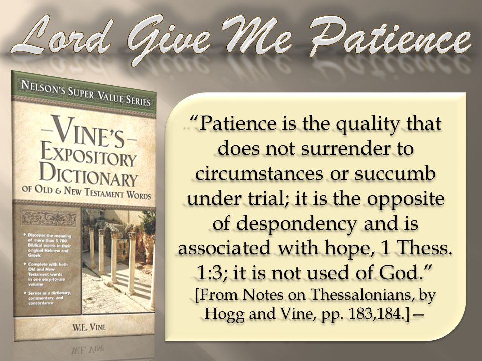 Patience is the quality that does not surrender to circumstances or succumb under trial; it is the opposite of despondency and is associated with hope, 1 Thess.